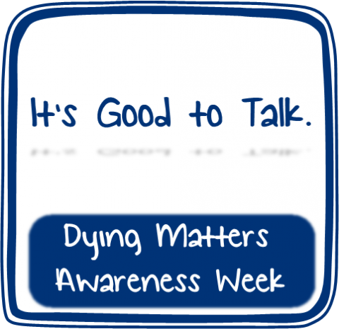 Dying Matters Awareness Week; It's good to talk.